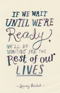 If-we-wait-until-were-ready-well-be-waiting-for-the-rest-of-our-lives.